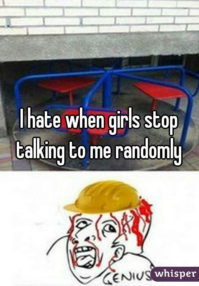 I hate when girls stop talking to me randomly