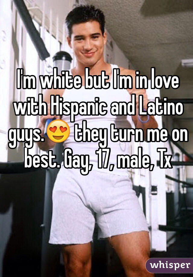 I'm white but I'm in love with Hispanic and Latino guys.😍 they turn me on best. Gay, 17, male, Tx