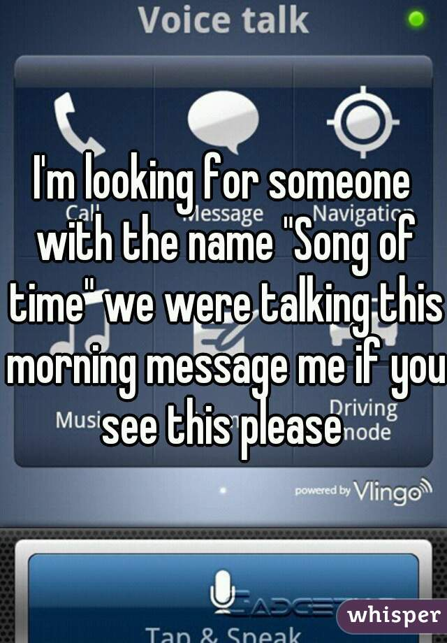 "I'm looking for someone with the name ""Song of time"" we were talking this morning message me if you see this please"