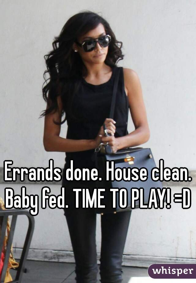 Errands done. House clean. Baby fed. TIME TO PLAY! =D
