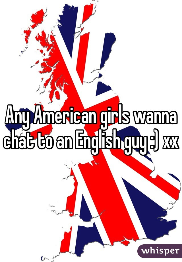 Any American girls wanna chat to an English guy :) xx