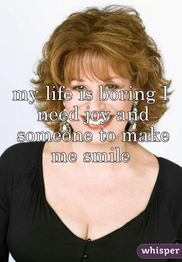 my life is boring I need joy and someone to make me smile