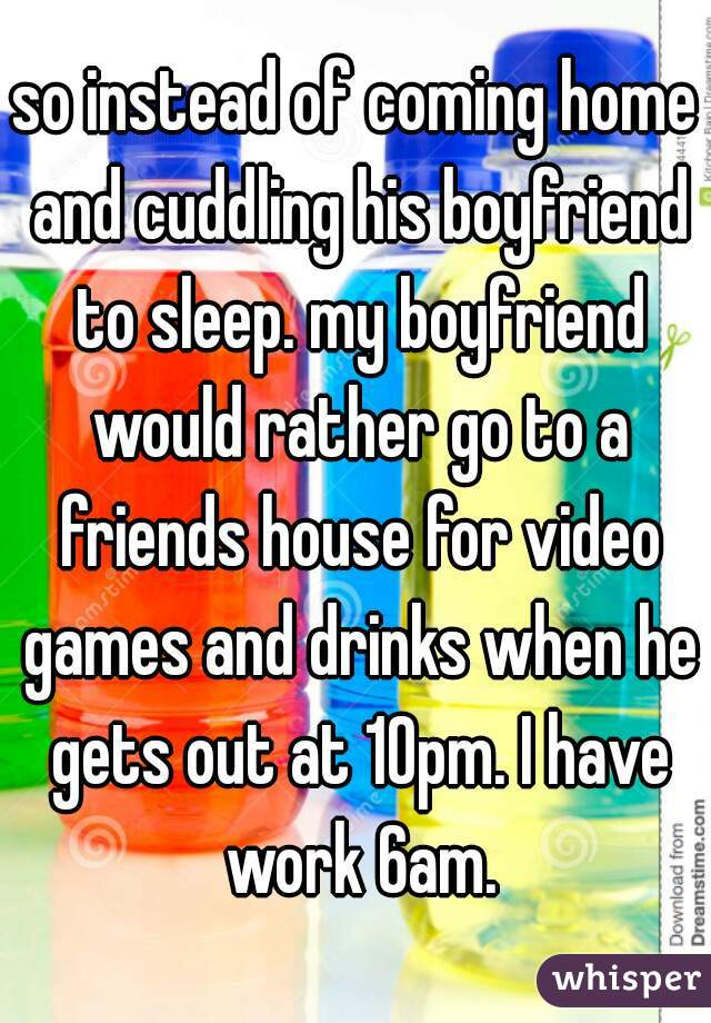 so instead of coming home and cuddling his boyfriend to sleep. my boyfriend would rather go to a friends house for video games and drinks when he gets out at 10pm. I have work 6am.