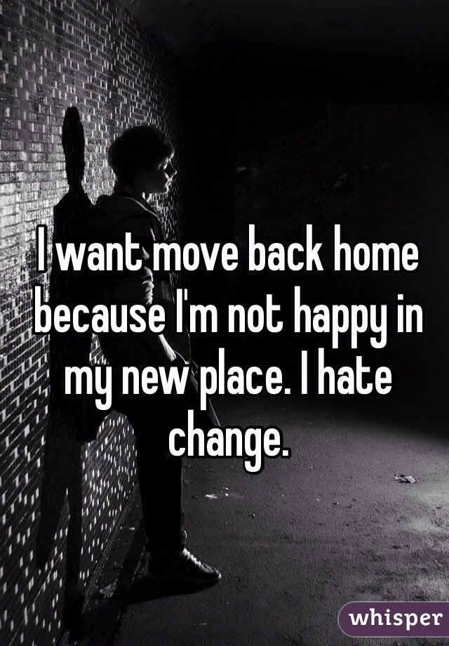 I want move back home because I'm not happy in my new place. I hate change.
