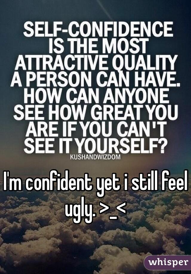 I'm confident yet i still feel ugly. >_<