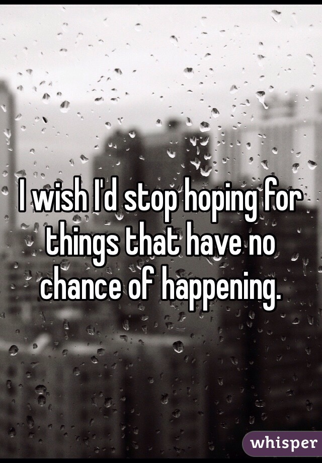 I wish I'd stop hoping for things that have no chance of happening.