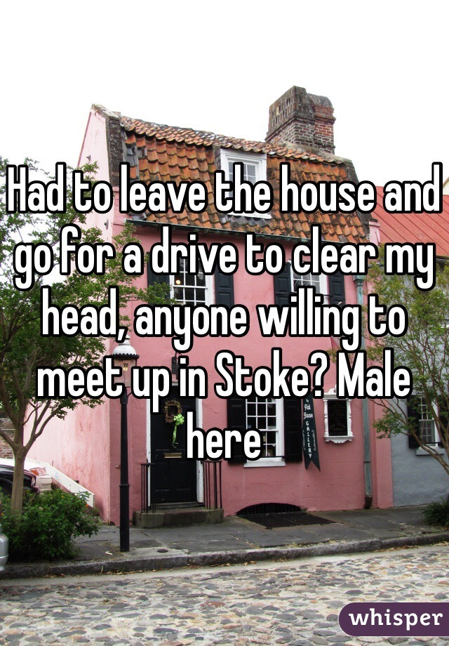 Had to leave the house and go for a drive to clear my head, anyone willing to meet up in Stoke? Male here