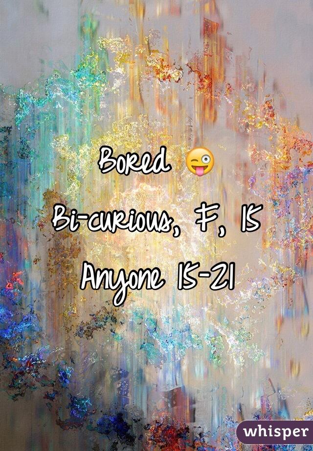 Bored 😜 Bi-curious, F, 15 Anyone 15-21