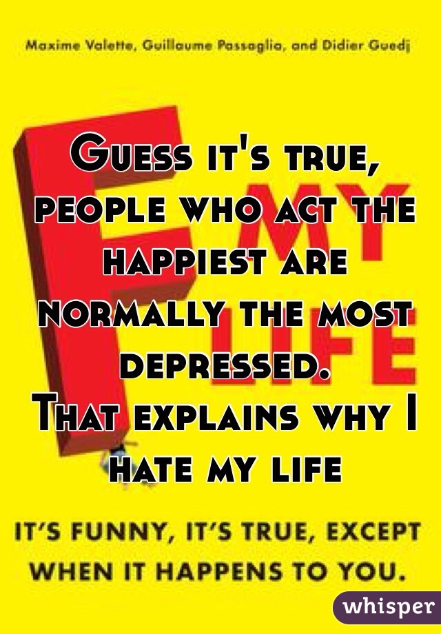 Guess it's true, people who act the happiest are normally the most depressed.  That explains why I hate my life