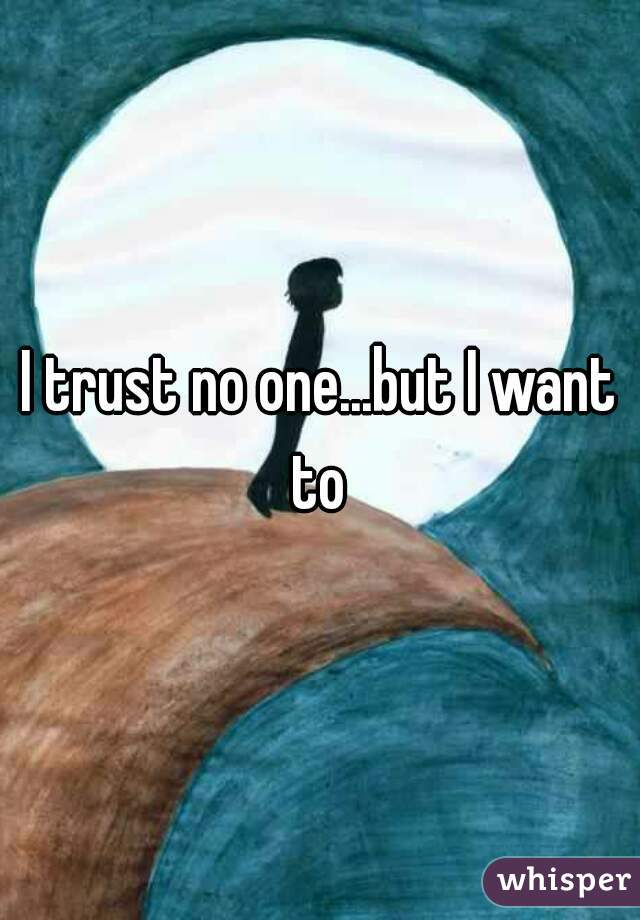 I trust no one...but I want  to