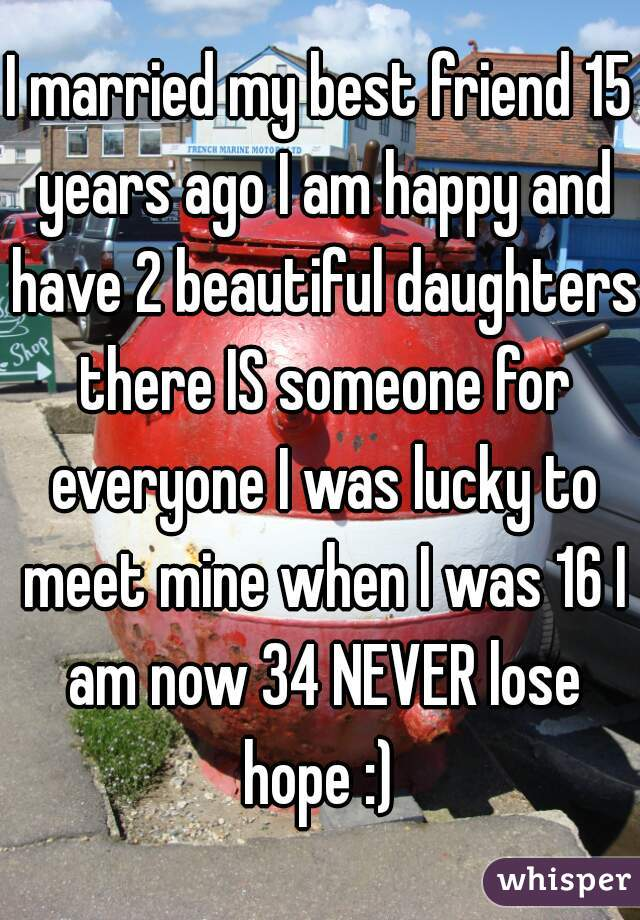 I married my best friend 15 years ago I am happy and have 2 beautiful daughters there IS someone for everyone I was lucky to meet mine when I was 16 I am now 34 NEVER lose hope :)