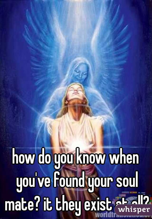 how do you know when you've found your soul mate? it they exist at all?