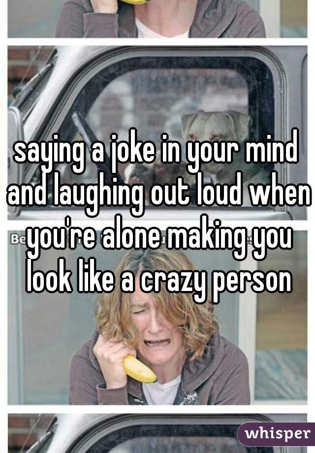 saying a joke in your mind and laughing out loud when you're alone making you look like a crazy person