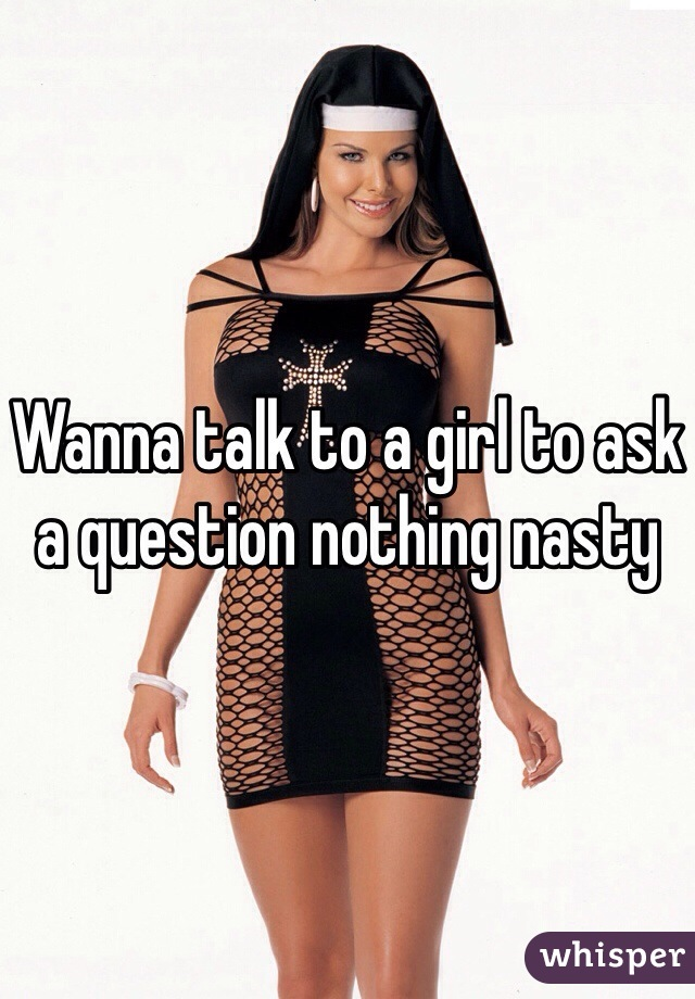 Wanna talk to a girl to ask a question nothing nasty