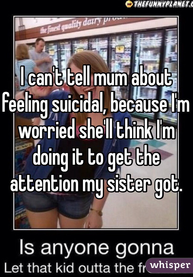 I can't tell mum about feeling suicidal, because I'm worried she'll think I'm doing it to get the attention my sister got.