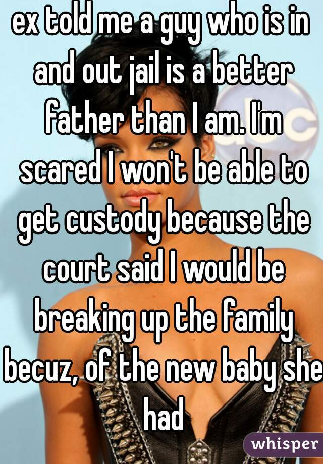 ex told me a guy who is in and out jail is a better father than I am. I'm scared I won't be able to get custody because the court said I would be breaking up the family becuz, of the new baby she had