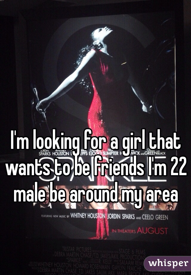I'm looking for a girl that wants to be friends I'm 22 male be around my area