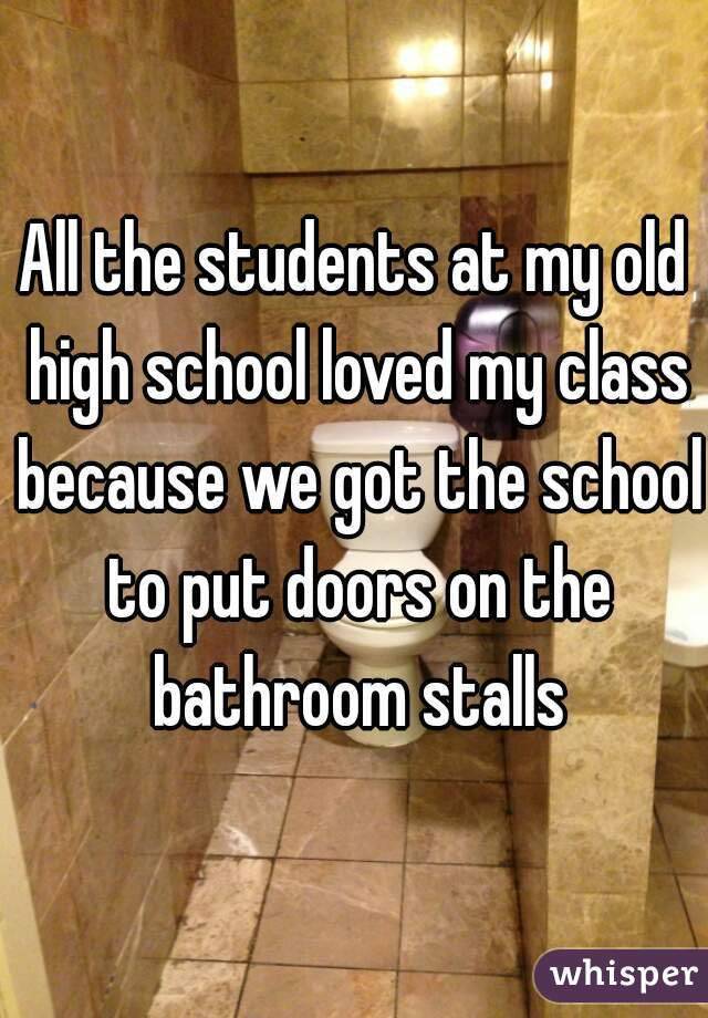 All the students at my old high school loved my class because we got the school to put doors on the bathroom stalls