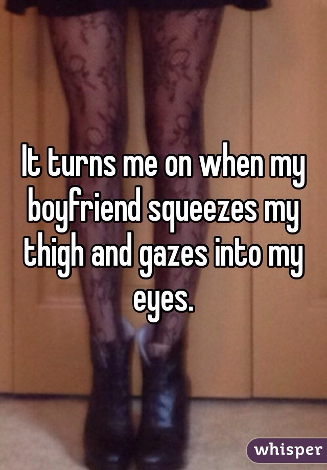 It turns me on when my boyfriend squeezes my thigh and gazes into my eyes.