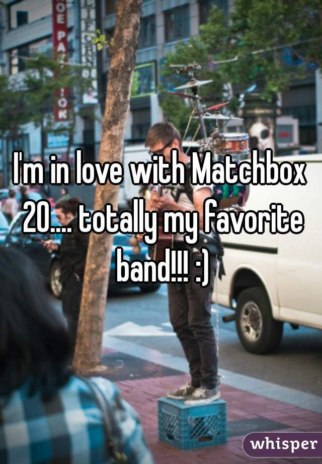 I'm in love with Matchbox 20.... totally my favorite band!!! :)