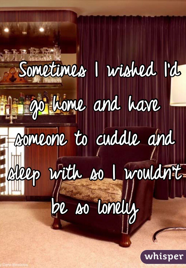 Sometimes I wished I'd go home and have someone to cuddle and sleep with so I wouldn't be so lonely