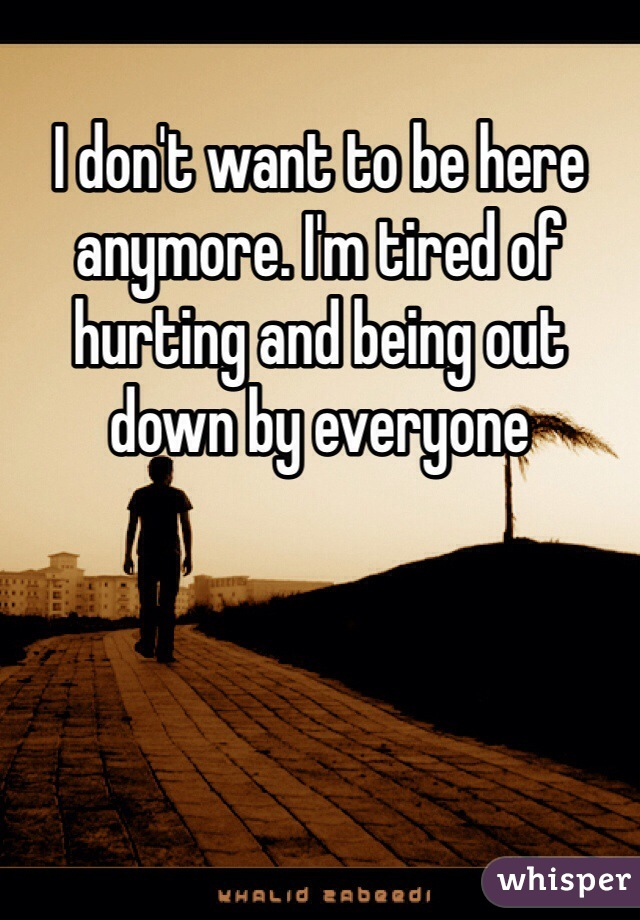 I don't want to be here anymore. I'm tired of hurting and being out down by everyone
