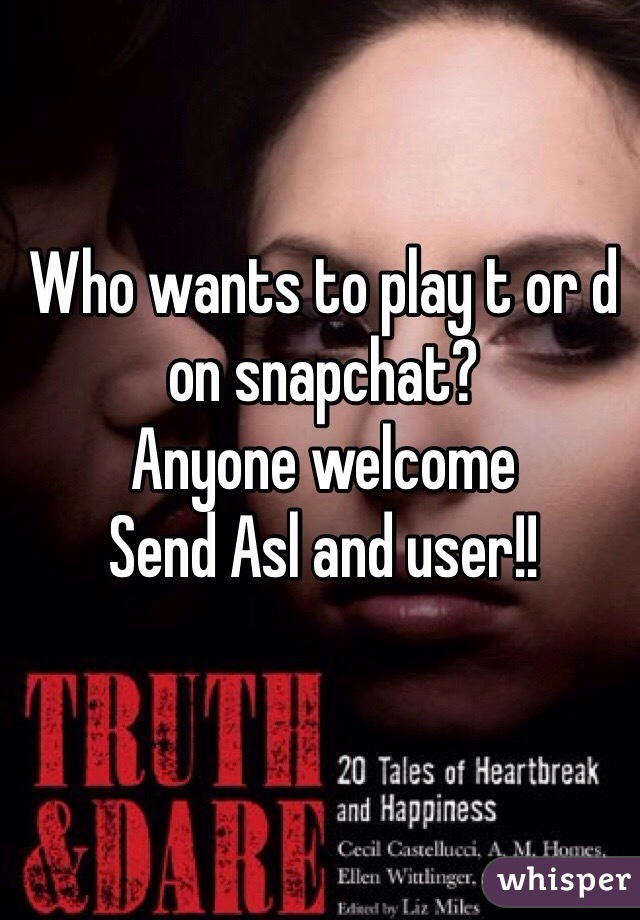 Who wants to play t or d on snapchat?  Anyone welcome  Send Asl and user!!