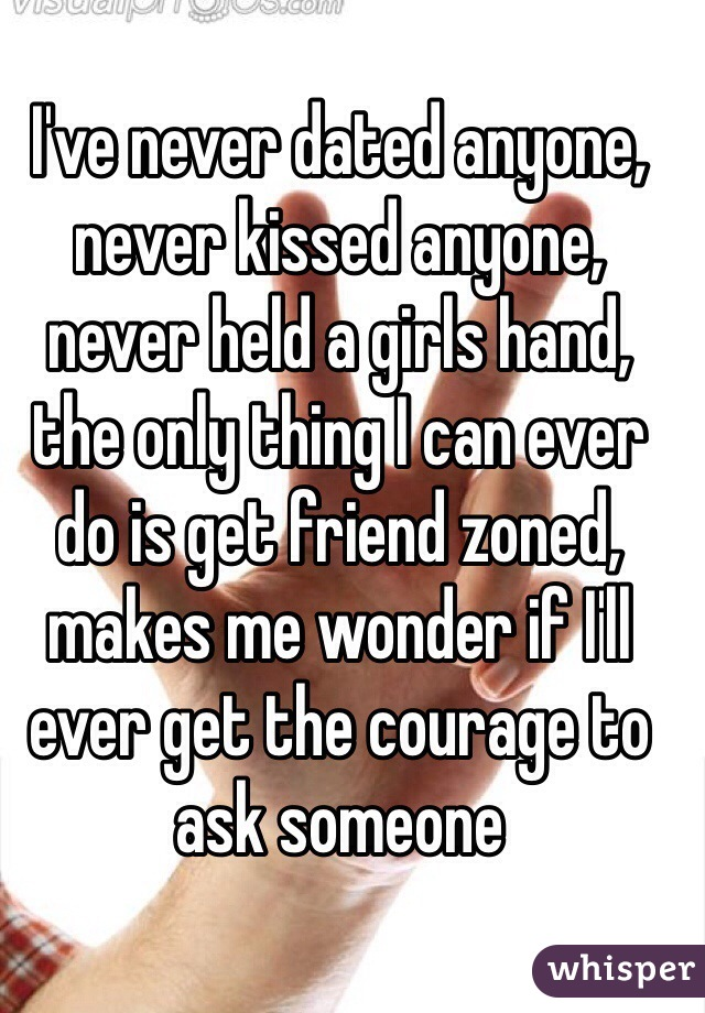 I've never dated anyone, never kissed anyone, never held a girls hand, the only thing I can ever do is get friend zoned, makes me wonder if I'll ever get the courage to ask someone
