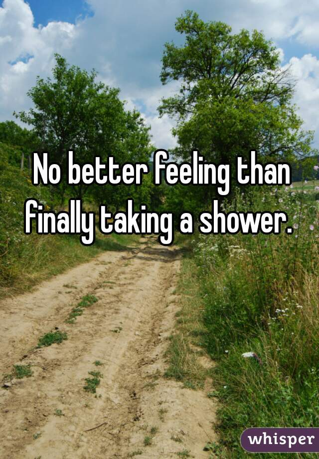 No better feeling than finally taking a shower.