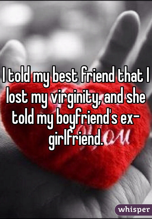 I told my best friend that I lost my virginity, and she told my boyfriend's ex-girlfriend.