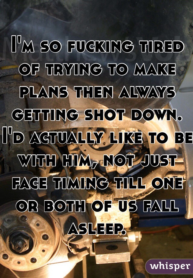 I'm so fucking tired of trying to make plans then always getting shot down. I'd actually like to be with him, not just face timing till one or both of us fall asleep.