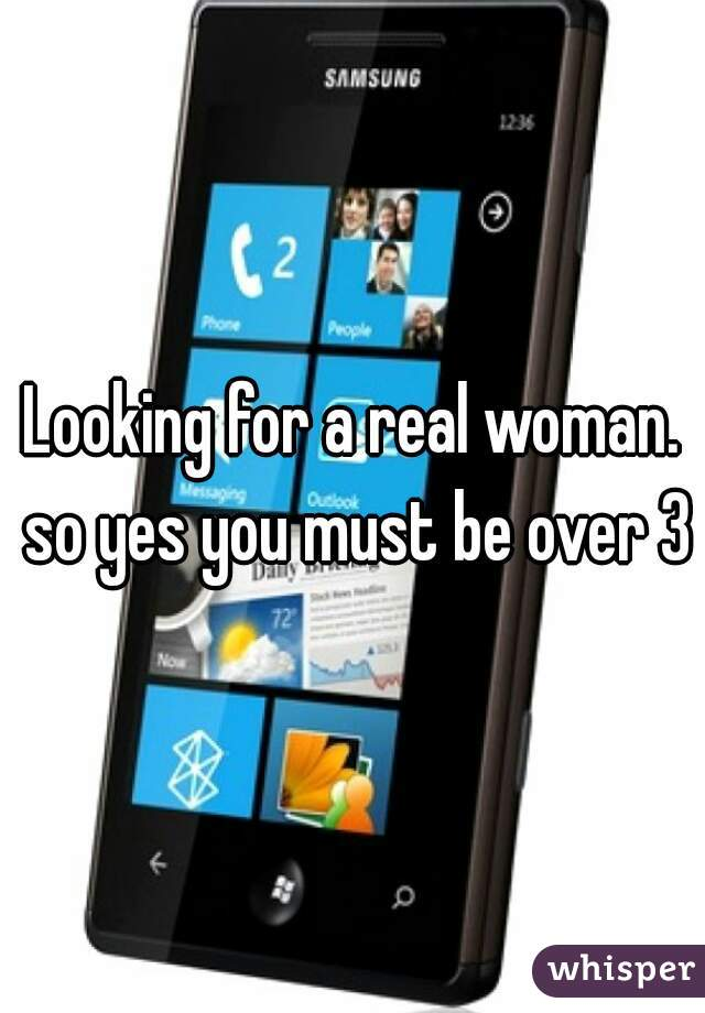 Looking for a real woman. so yes you must be over 35