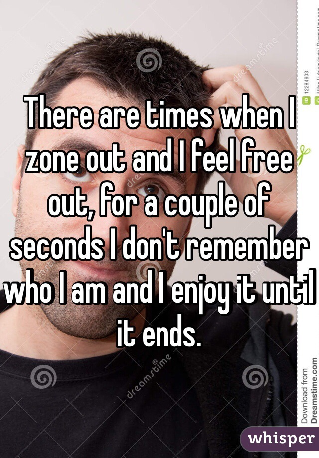 There are times when I zone out and I feel free out, for a couple of seconds I don't remember who I am and I enjoy it until it ends.