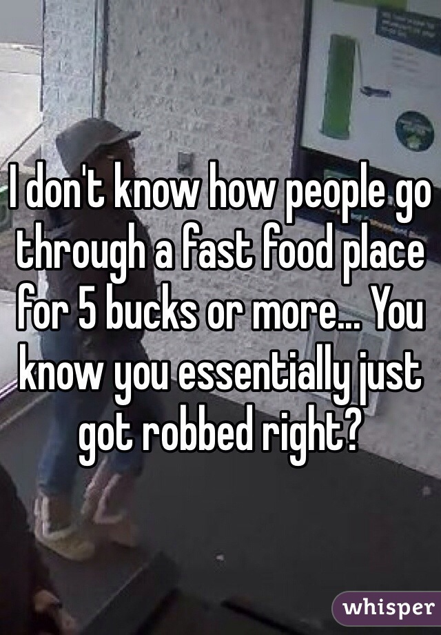 I don't know how people go through a fast food place for 5 bucks or more... You know you essentially just got robbed right?