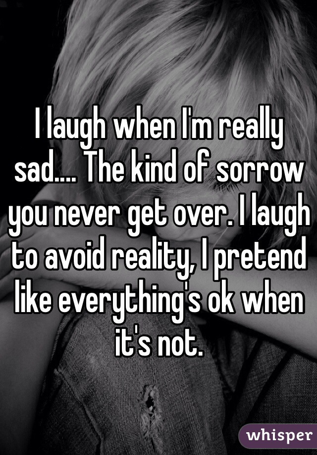 I laugh when I'm really sad.... The kind of sorrow you never get over. I laugh to avoid reality, I pretend like everything's ok when it's not.