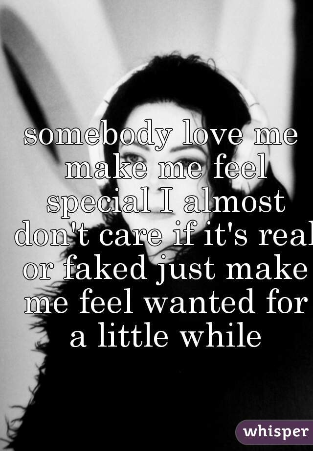 somebody love me make me feel special I almost don't care if it's real or faked just make me feel wanted for a little while