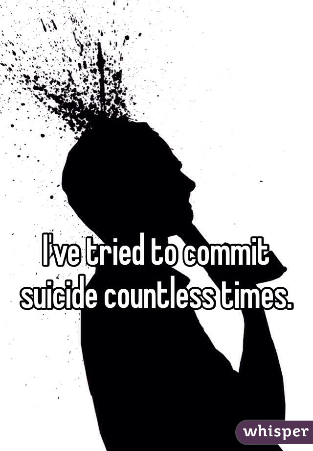 I've tried to commit suicide countless times.