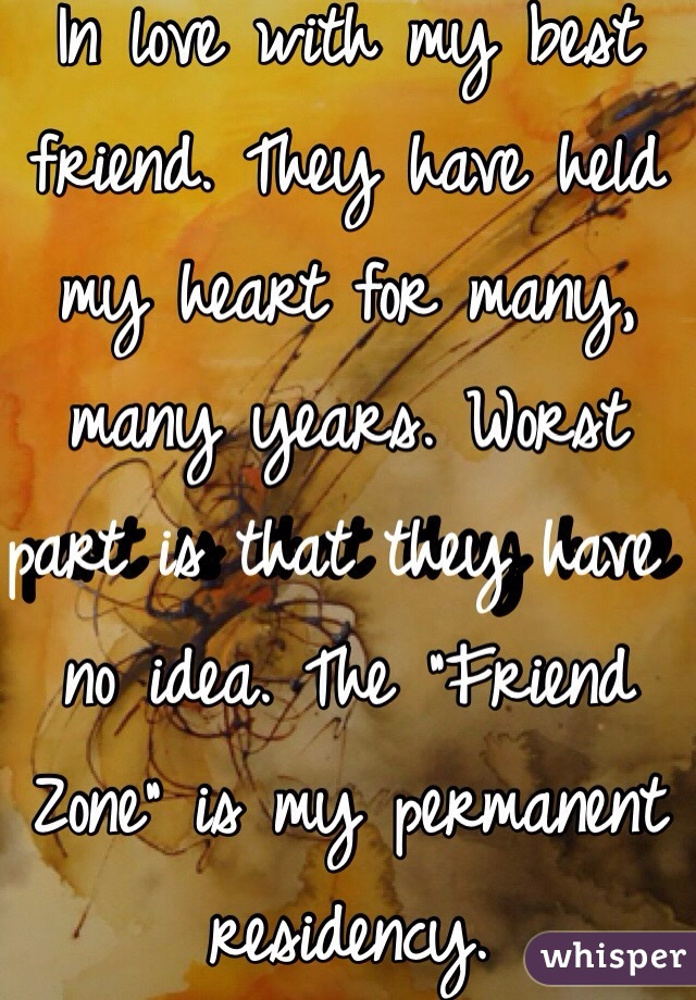 """In love with my best friend. They have held my heart for many, many years. Worst part is that they have no idea. The """"Friend Zone"""" is my permanent residency."""