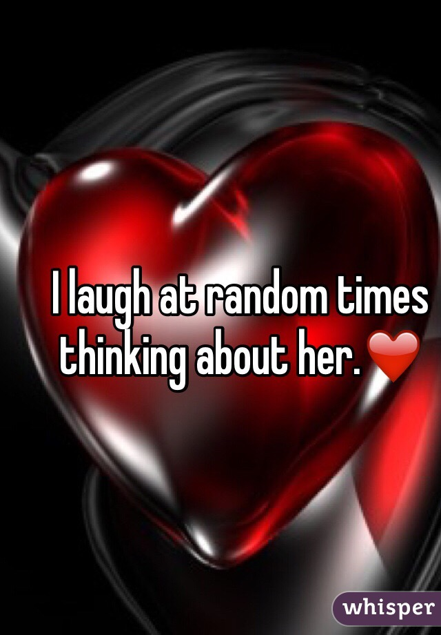 I laugh at random times thinking about her.❤️