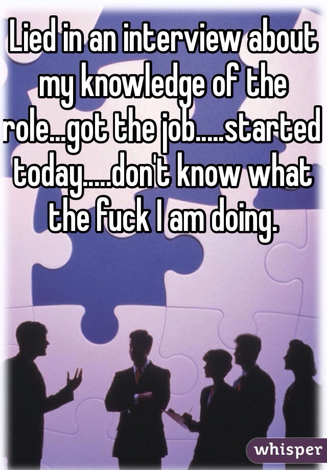 Lied in an interview about my knowledge of the role...got the job.....started today.....don't know what the fuck I am doing.
