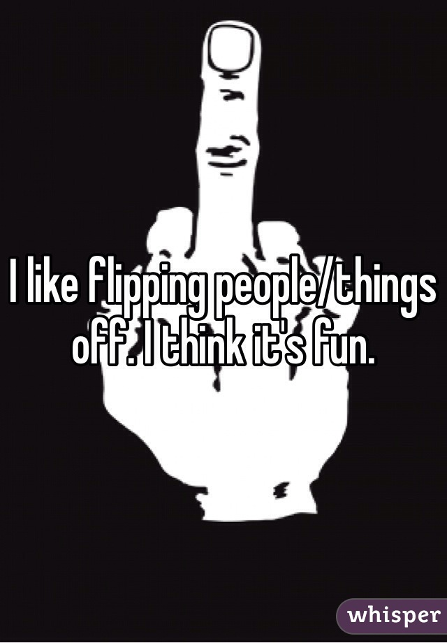 I like flipping people/things off. I think it's fun.