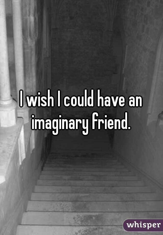 I wish I could have an imaginary friend.