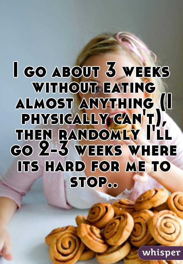 I go about 3 weeks without eating almost anything (I physically can't), then randomly I'll go 2-3 weeks where its hard for me to stop..