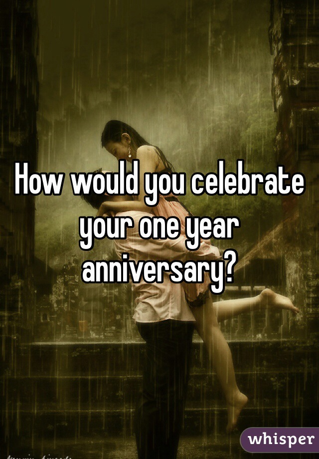 How would you celebrate your one year anniversary?