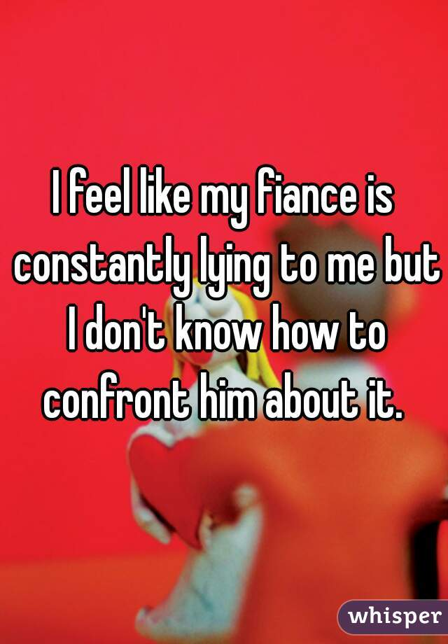 I feel like my fiance is constantly lying to me but I don't know how to confront him about it.