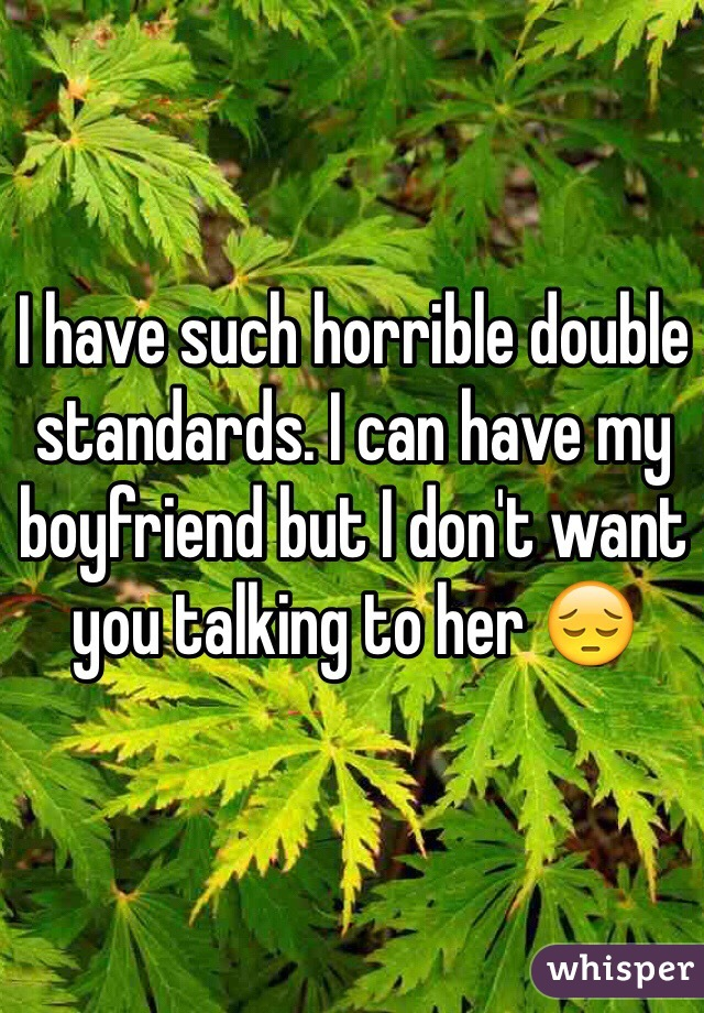 I have such horrible double standards. I can have my boyfriend but I don't want you talking to her 😔