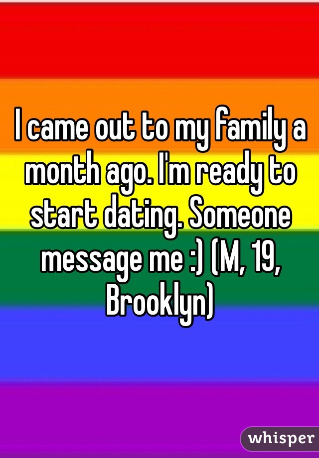 I came out to my family a month ago. I'm ready to start dating. Someone message me :) (M, 19, Brooklyn)
