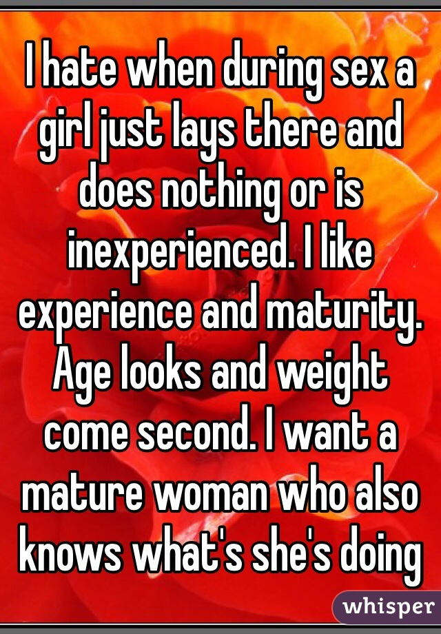 I hate when during sex a girl just lays there and does nothing or is inexperienced. I like experience and maturity. Age looks and weight come second. I want a mature woman who also knows what's she's doing