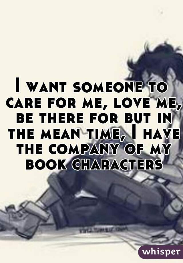 I want someone to care for me, love me, be there for but in the mean time, I have the company of my book characters