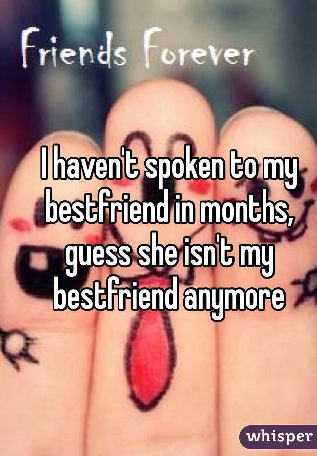 I haven't spoken to my bestfriend in months, guess she isn't my bestfriend anymore